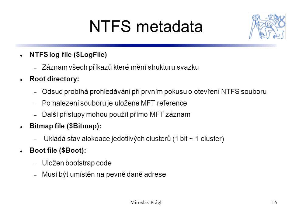 16 NTFS metadata NTFS log file ($LogFile)  Záznam všech příkazů které mění strukturu svazku Root directory:  Odsud probíhá prohledávání při prvním p