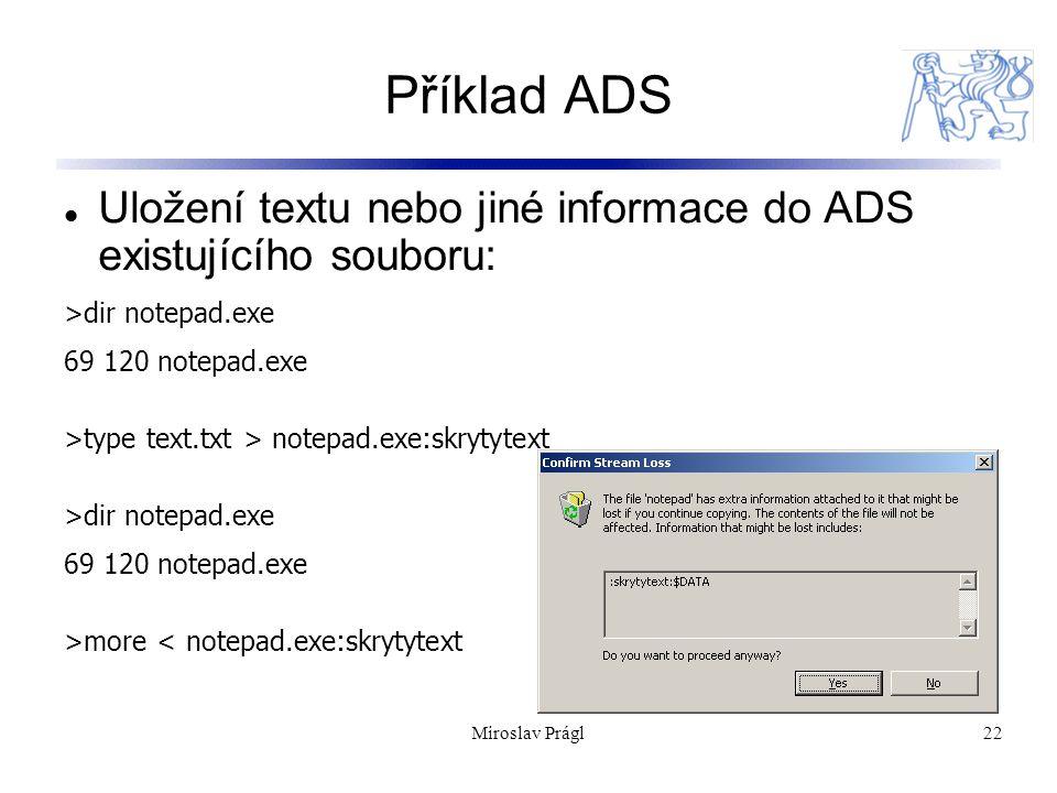 22 Příklad ADS Uložení textu nebo jiné informace do ADS existujícího souboru: >dir notepad.exe 69 120 notepad.exe >type text.txt > notepad.exe:skrytyt