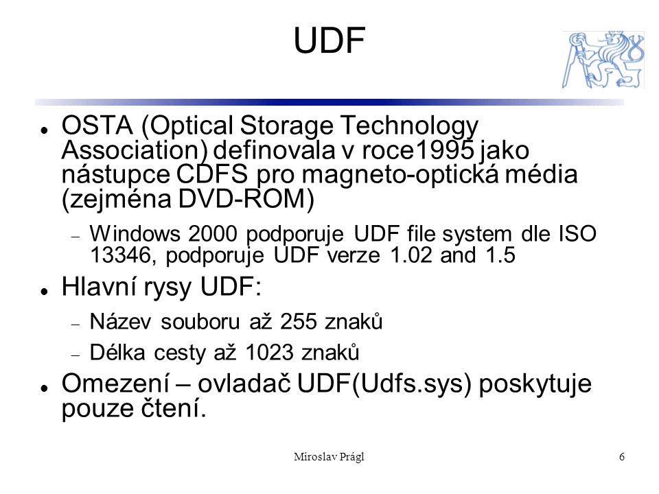 7 FAT Souborový systém FAT (File Allocation Table) je klasický systém pocházející z OS DOS a Windows 9x Podpora FAT ve Windows řady NT:  Možnost upgrade z jiných verzí Windows  Kompatibilita se staršími OS v multi-boot prostředích  Nativní formáf pro FD Podpora FAT je implementována ovladačem Fastfat.sys Každá verze FAT obsahuje číslo udávající počet bitů které jsou použity pro identifikaci clusteru na disku Boot sector File allocation table 2 (duplicate) File allocation table 1 Root directoryOther directories and all files Schéma FAT Miroslav Prágl