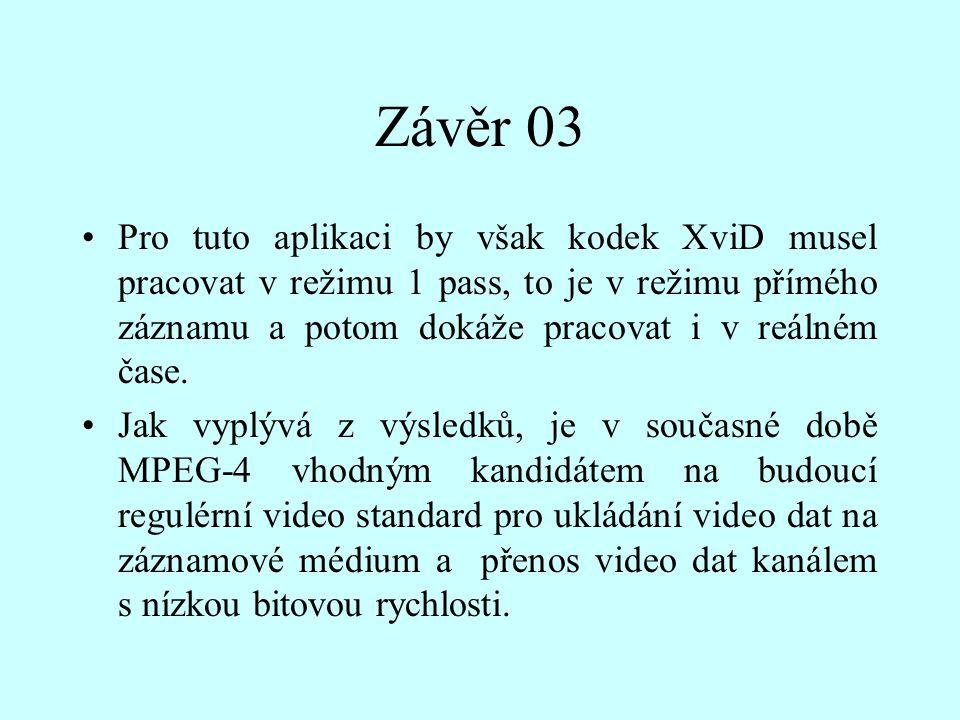 Závěr 03 Pro tuto aplikaci by však kodek XviD musel pracovat v režimu 1 pass, to je v režimu přímého záznamu a potom dokáže pracovat i v reálném čase.
