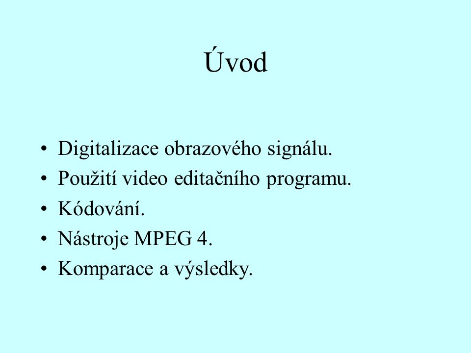 Úvod Digitalizace obrazového signálu. Použití video editačního programu. Kódování. Nástroje MPEG 4. Komparace a výsledky.