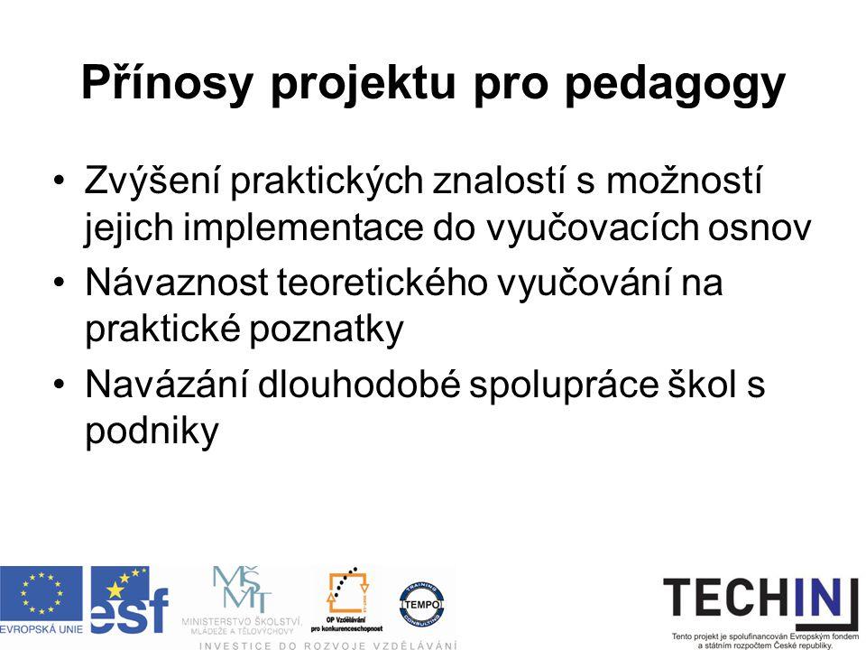 Přínosy projektu pro pedagogy Zvýšení praktických znalostí s možností jejich implementace do vyučovacích osnov Návaznost teoretického vyučování na praktické poznatky Navázání dlouhodobé spolupráce škol s podniky