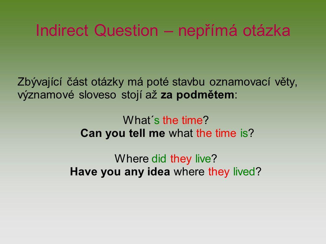Indirect Question – nepřímá otázka Zbývající část otázky má poté stavbu oznamovací věty, významové sloveso stojí až za podmětem: What´s the time.