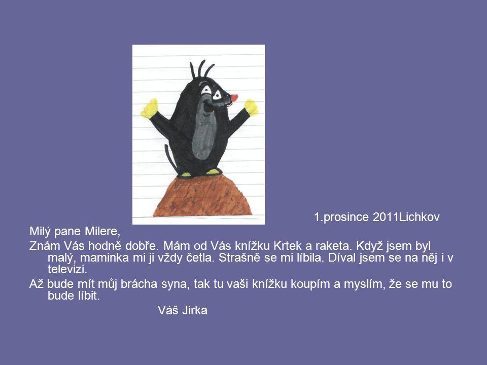 1.prosince 2011Lichkov Milý pane Milere, Znám Vás hodně dobře. Mám od Vás knížku Krtek a raketa. Když jsem byl malý, maminka mi ji vždy četla. Strašně