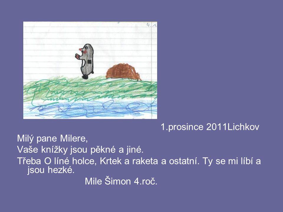 1.prosince 2011Lichkov Milý pane Milere, Vaše knížky jsou pěkné a jiné. Třeba O líné holce, Krtek a raketa a ostatní. Ty se mi líbí a jsou hezké. Mile