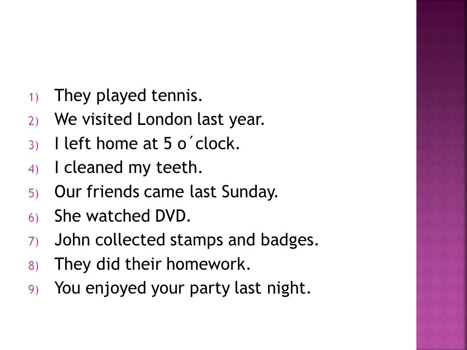 1) They played tennis. 2) We visited London last year. 3) I left home at 5 o´clock. 4) I cleaned my teeth. 5) Our friends came last Sunday. 6) She wat