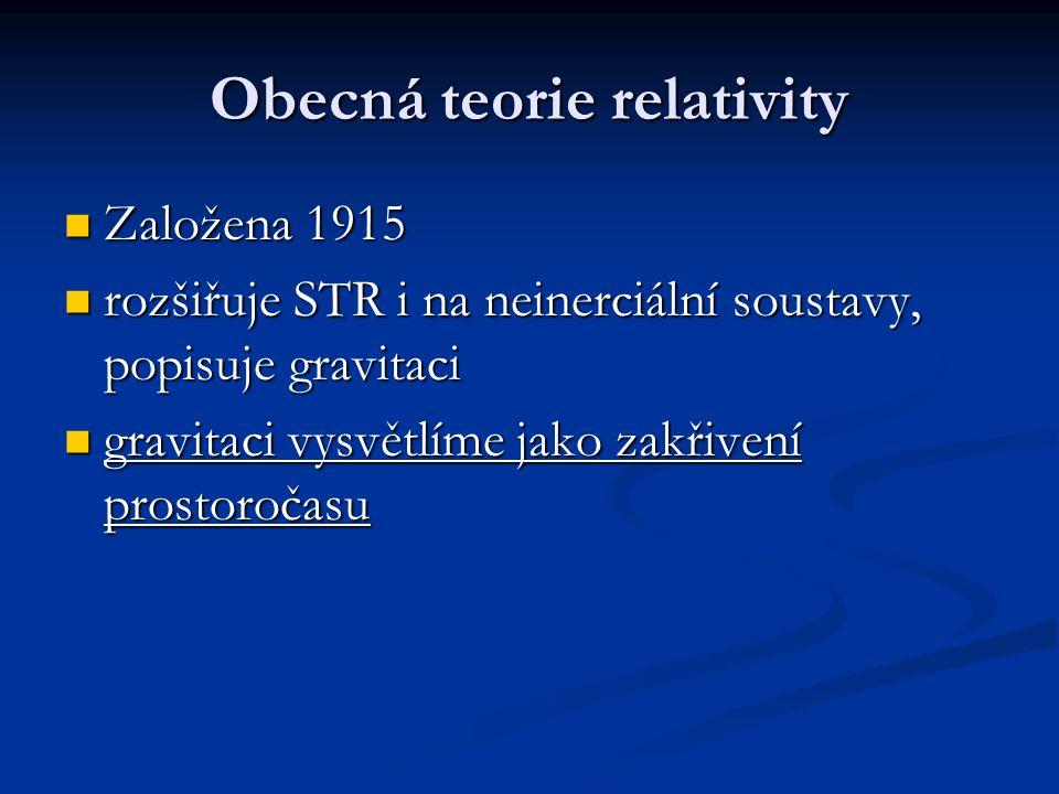 Obecná teorie relativity Založena 1915 Založena 1915 rozšiřuje STR i na neinerciální soustavy, popisuje gravitaci rozšiřuje STR i na neinerciální sous