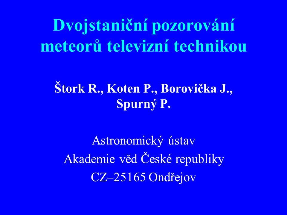 Dvojstaniční pozorování meteorů televizní technikou Štork R., Koten P., Borovička J., Spurný P. Astronomický ústav Akademie věd České republiky CZ–251