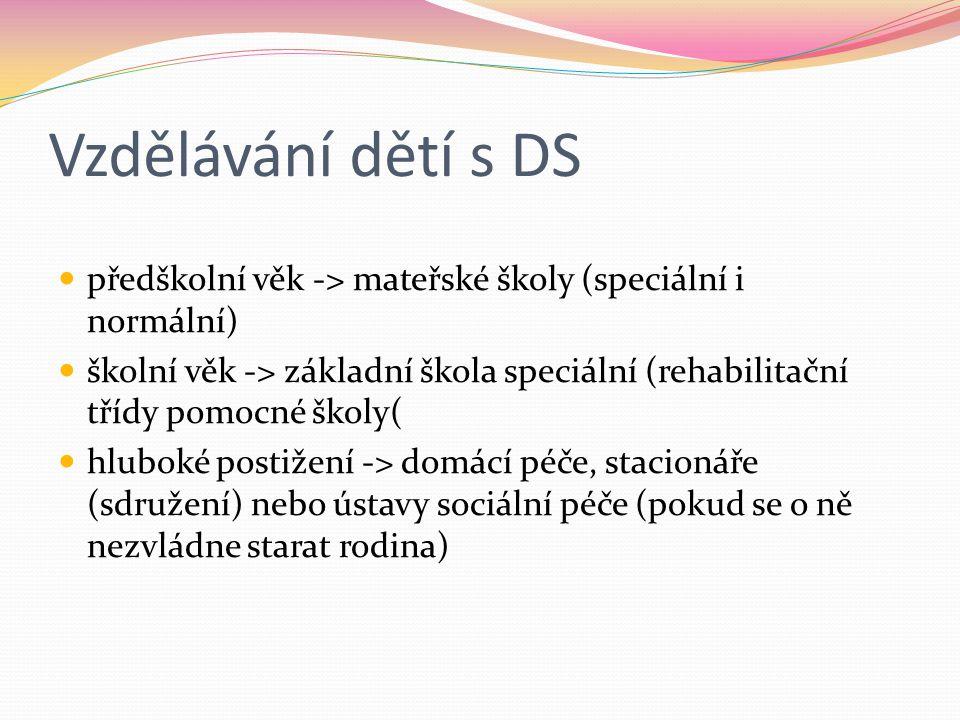 Vzdělávání dětí s DS předškolní věk -> mateřské školy (speciální i normální) školní věk -> základní škola speciální (rehabilitační třídy pomocné školy