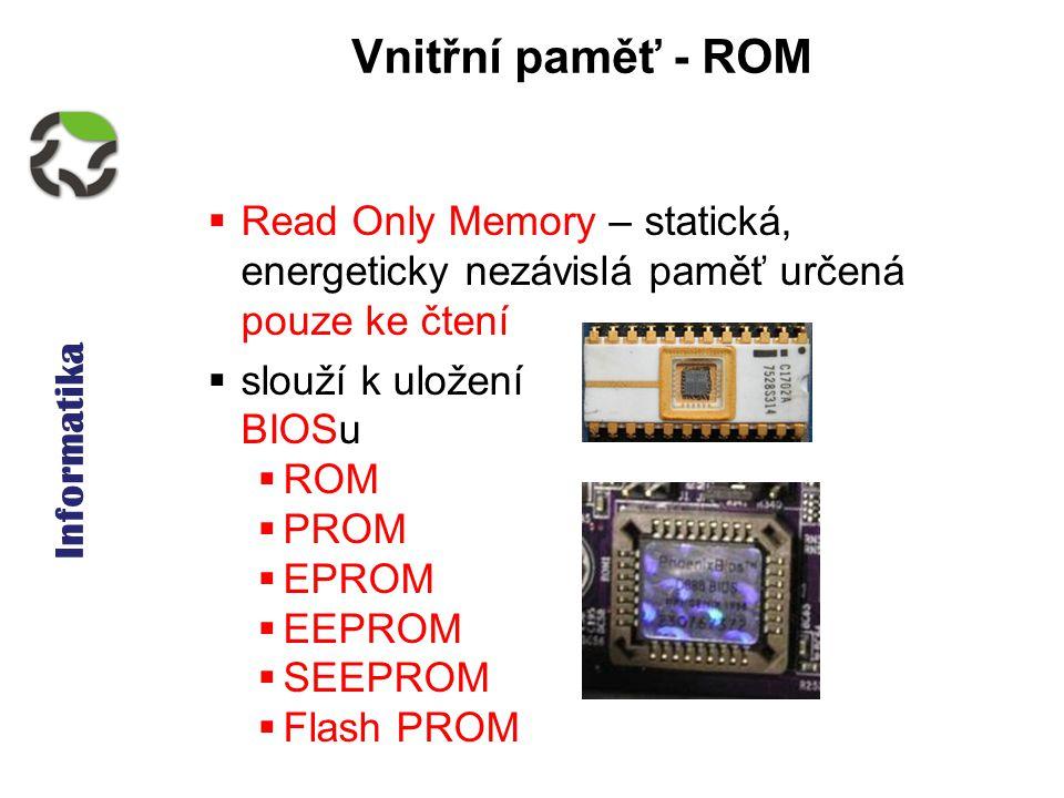 Informatika Vnitřní paměť - ROM  Read Only Memory – statická, energeticky nezávislá paměť určená pouze ke čtení  slouží k uložení BIOSu  ROM  PROM  EPROM  EEPROM  SEEPROM  Flash PROM