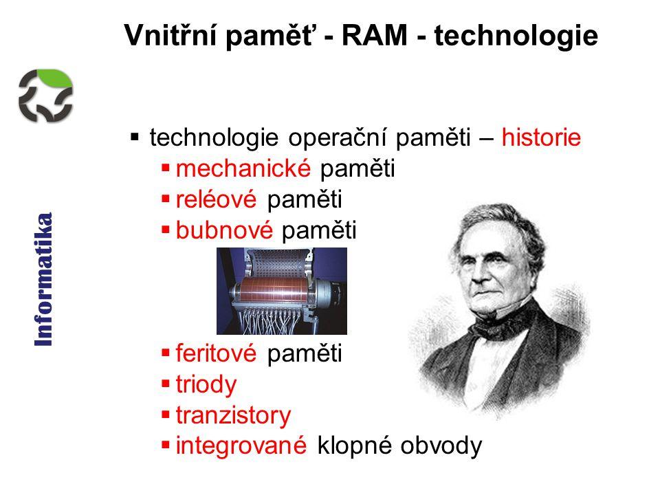 Informatika Vnitřní paměť - RAM - technologie  technologie operační paměti – historie  mechanické paměti  reléové paměti  bubnové paměti  feritové paměti  triody  tranzistory  integrované klopné obvody