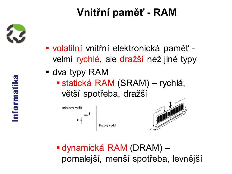 Informatika Vnitřní paměť - RAM  volatilní vnitřní elektronická paměť - velmi rychlé, ale dražší než jiné typy  dva typy RAM  statická RAM (SRAM) – rychlá, větší spotřeba, dražší  dynamická RAM (DRAM) – pomalejší, menší spotřeba, levnější
