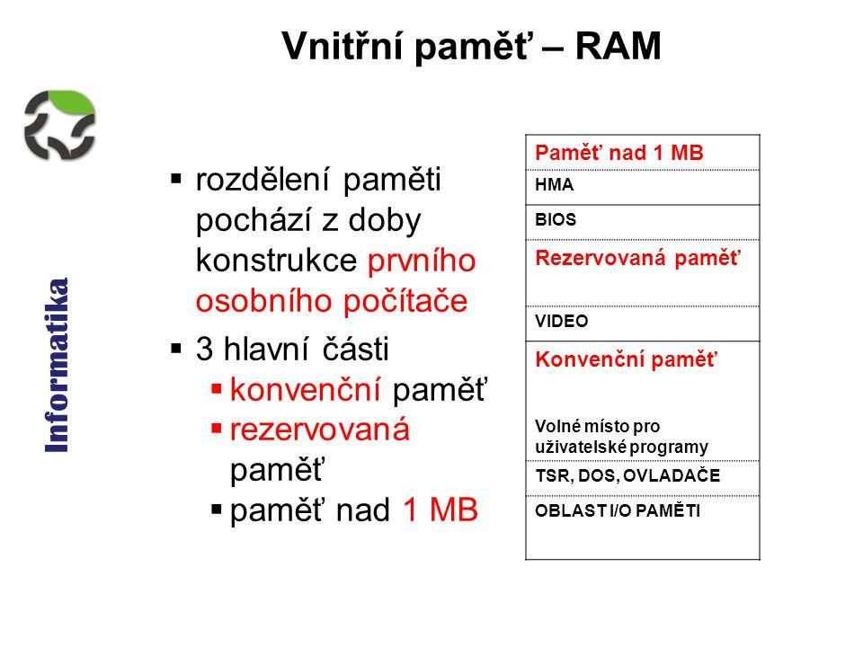 Informatika Vnitřní paměť – RAM Paměť nad 1 MB HMA BIOS Rezervovaná paměť VIDEO Konvenční paměť Volné místo pro uživatelské programy TSR, DOS, OVLADAČE OBLAST I/O PAMĚTI  rozdělení paměti pochází z doby konstrukce prvního osobního počítače  3 hlavní části  konvenční paměť  rezervovaná paměť  paměť nad 1 MB