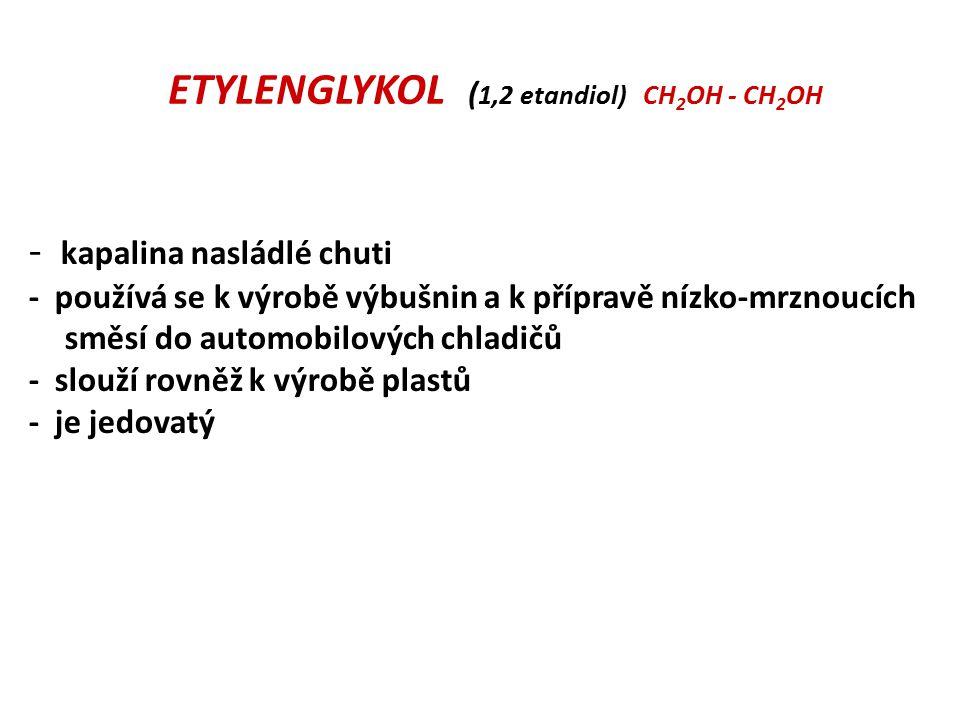 ETYLENGLYKOL ( 1,2 etandiol) CH 2 OH - CH 2 OH - kapalina nasládlé chuti - používá se k výrobě výbušnin a k přípravě nízko-mrznoucích směsí do automob