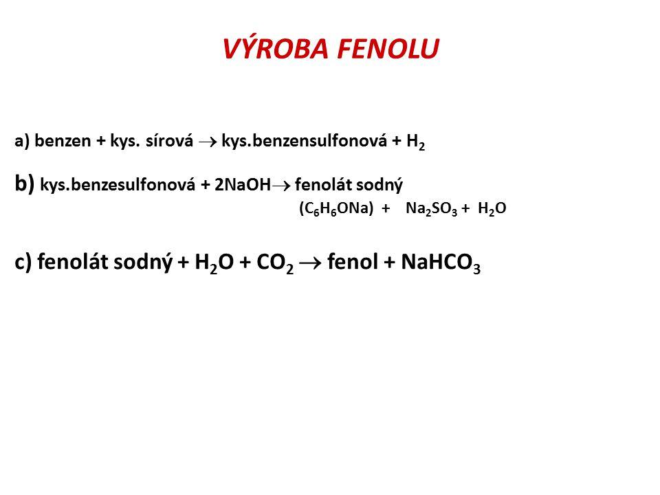 VÝROBA FENOLU a) benzen + kys. sírová  kys.benzensulfonová + H 2 b) kys.benzesulfonová + 2NaOH  fenolát sodný (C 6 H 6 ONa) + Na 2 SO 3 + H 2 O c) f