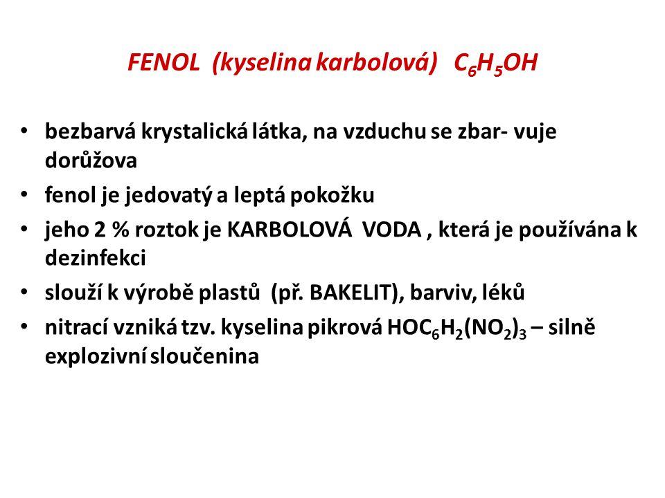 FENOL (kyselina karbolová) C 6 H 5 OH bezbarvá krystalická látka, na vzduchu se zbar- vuje dorůžova fenol je jedovatý a leptá pokožku jeho 2 % roztok