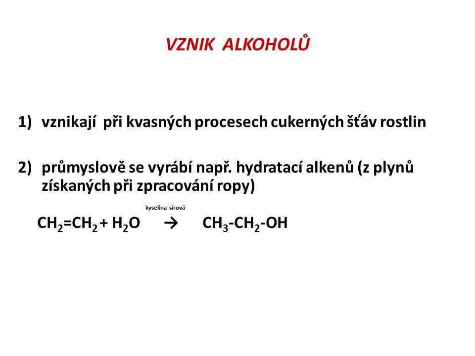 VZNIK ALKOHOLŮ 1)vznikají při kvasných procesech cukerných šťáv rostlin 2)průmyslově se vyrábí např. hydratací alkenů (z plynů získaných při zpracován