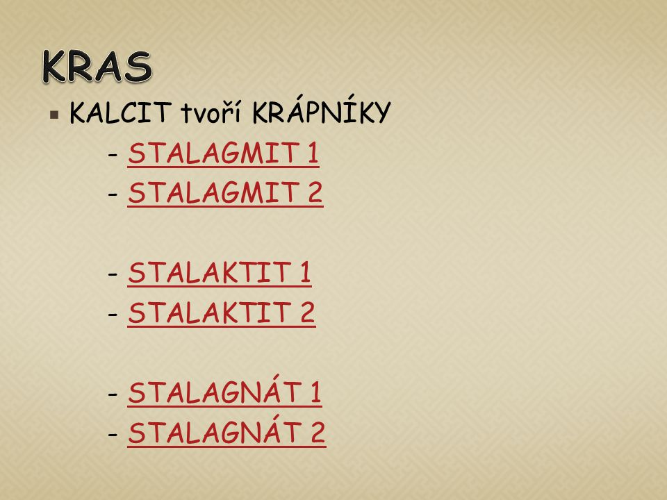  KALCIT tvoří KRÁPNÍKY - STALAGMIT 1STALAGMIT 1 - STALAGMIT 2STALAGMIT 2 - STALAKTIT 1STALAKTIT 1 - STALAKTIT 2STALAKTIT 2 - STALAGNÁT 1STALAGNÁT 1 - STALAGNÁT 2STALAGNÁT 2