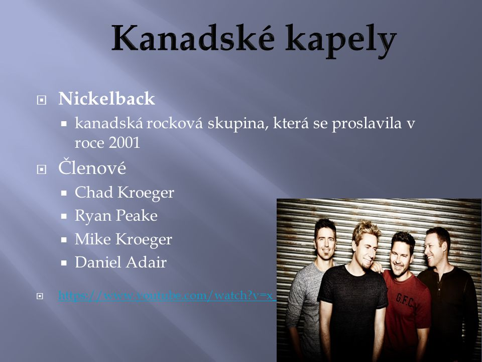  Nickelback  kanadská rocková skupina, která se proslavila v roce 2001  Členové  Chad Kroeger  Ryan Peake  Mike Kroeger  Daniel Adair  https://www.youtube.com/watch v=x_wfoY56JGc https://www.youtube.com/watch v=x_wfoY56JGc