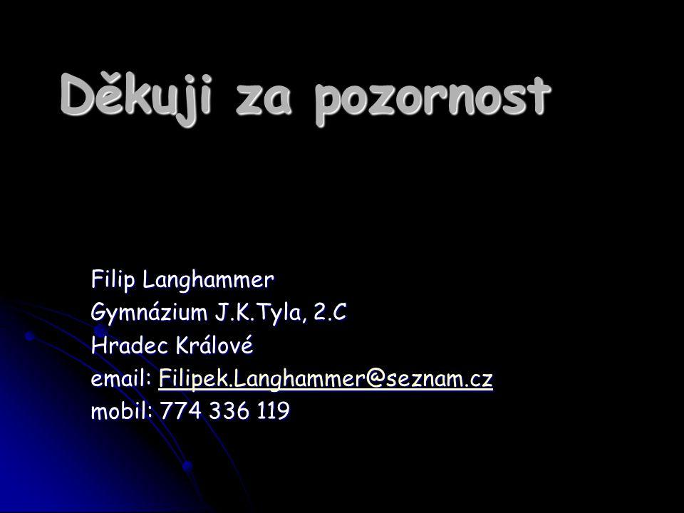 Děkuji za pozornost Filip Langhammer Gymnázium J.K.Tyla, 2.C Hradec Králové email: Filipek.Langhammer@seznam.cz Filipek.Langhammer@seznam.cz mobil: 77