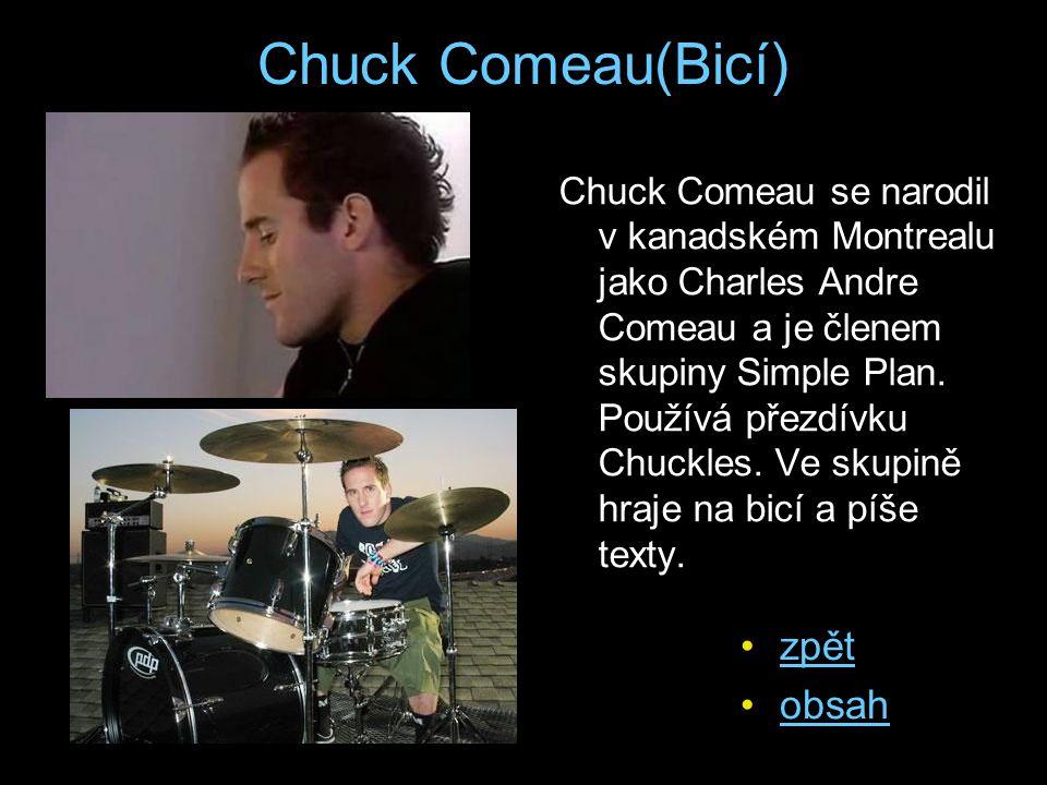 Chuck Comeau(Bicí) Chuck Comeau se narodil v kanadském Montrealu jako Charles Andre Comeau a je členem skupiny Simple Plan. Používá přezdívku Chuckles