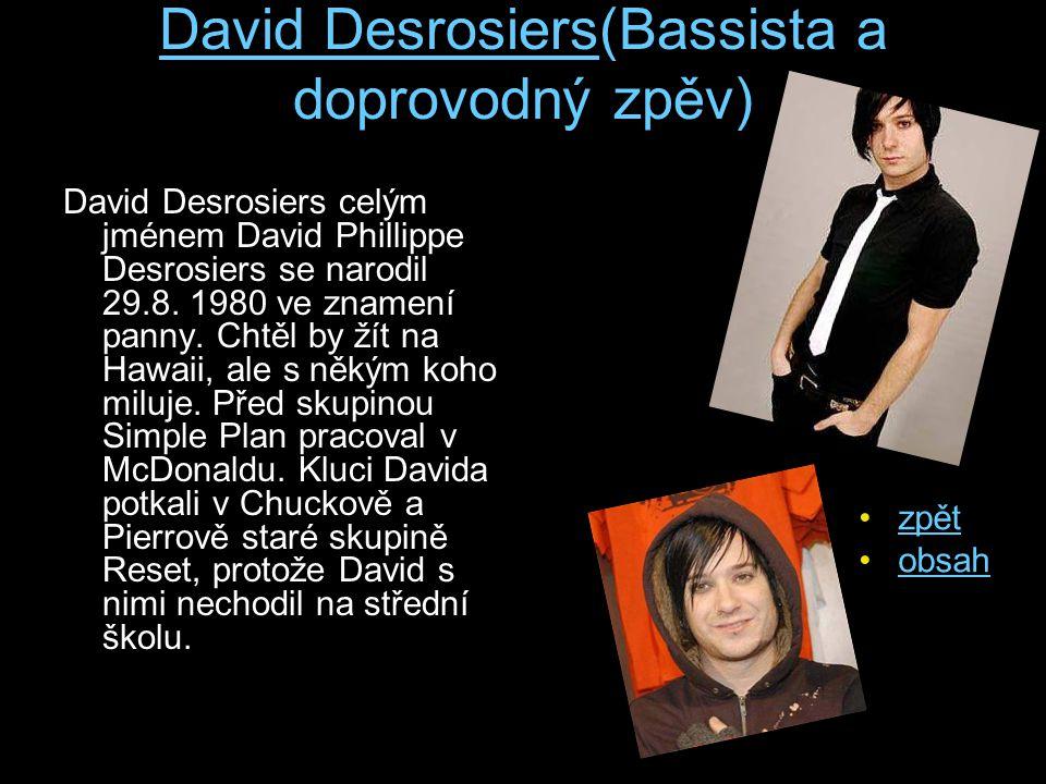 David Desrosiers(Bassista a doprovodný zpěv) David Desrosiers celým jménem David Phillippe Desrosiers se narodil 29.8. 1980 ve znamení panny. Chtěl by