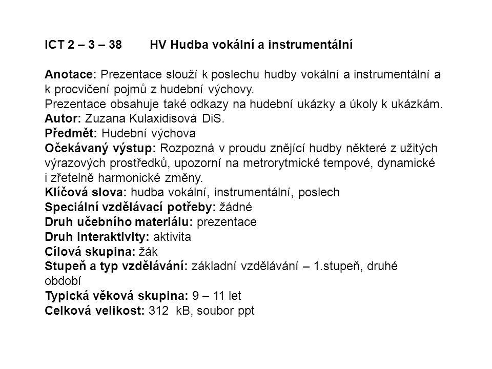 ICT 2 – 3 – 38 HV Hudba vokální a instrumentální Anotace: Prezentace slouží k poslechu hudby vokální a instrumentální a k procvičení pojmů z hudební v