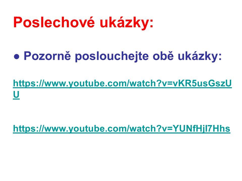 Poslechové ukázky: ● Pozorně poslouchejte obě ukázky: https://www.youtube.com/watch?v=vKR5usGszU U https://www.youtube.com/watch?v=YUNfHjI7Hhs