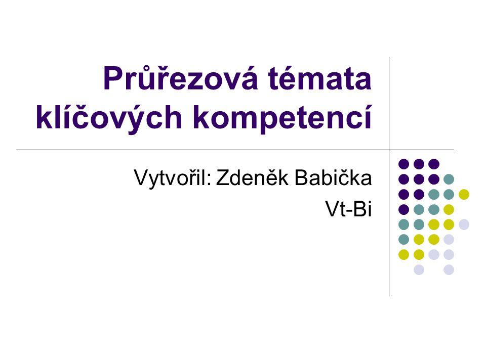 Průřezová témata klíčových kompetencí Vytvořil: Zdeněk Babička Vt-Bi
