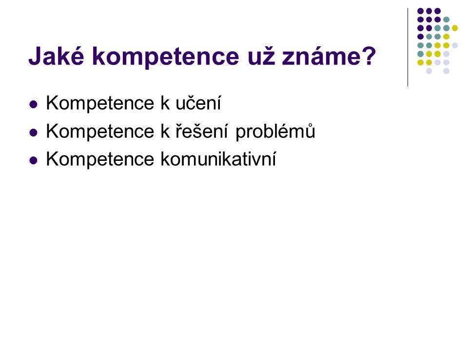 Jaké kompetence už známe? Kompetence k učení Kompetence k řešení problémů Kompetence komunikativní