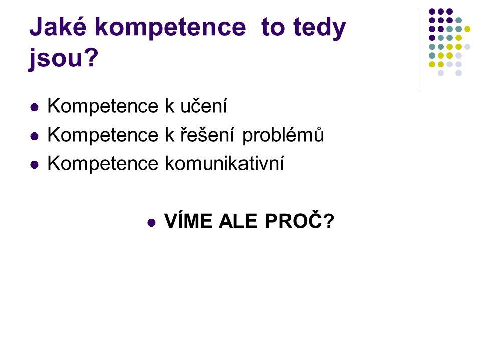 Jaké kompetence to tedy jsou? Kompetence k učení Kompetence k řešení problémů Kompetence komunikativní VÍME ALE PROČ?