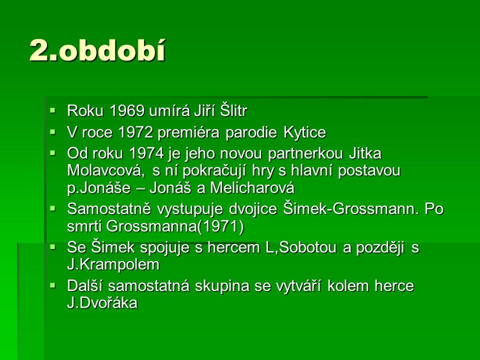 2.období RRRRoku 1969 umírá Jiří Šlitr VVVV roce 1972 premiéra parodie Kytice OOOOd roku 1974 je jeho novou partnerkou Jitka Molavcová, s ní pokračují hry s hlavní postavou p.Jonáše – Jonáš a Melicharová SSSSamostatně vystupuje dvojice Šimek-Grossmann.