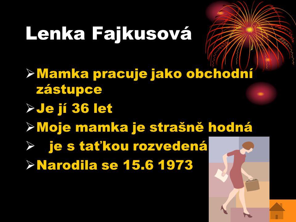 Lenka Fajkusová  Mamka pracuje jako obchodní zástupce  Je jí 36 let  Moje mamka je strašně hodná  je s taťkou rozvedená  Narodila se 15.6 1973
