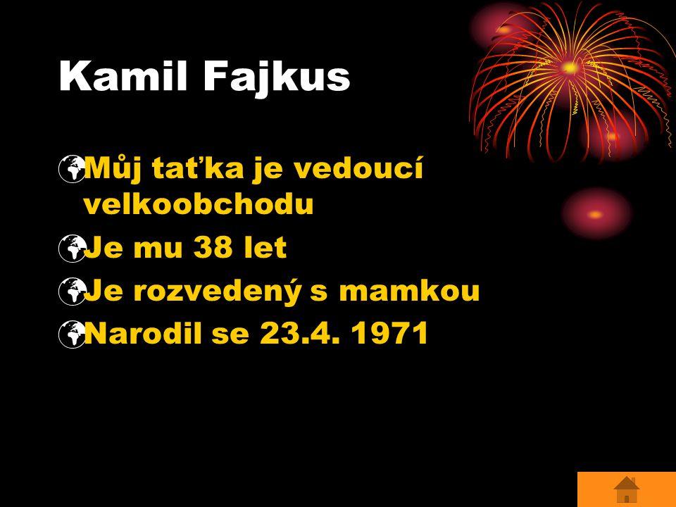 Kamil Fajkus Můj taťka je vedoucí velkoobchodu Je mu 38 let Je rozvedený s mamkou Narodil se 23.4.