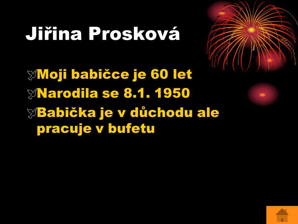 Jiřina Prosková  Moji babičce je 60 let  Narodila se 8.1. 1950  Babička je v důchodu ale pracuje v bufetu