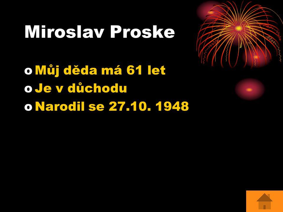 Miroslav Proske oMoMůj děda má 61 let oJoJe v důchodu oNoNarodil se 27.10. 1948