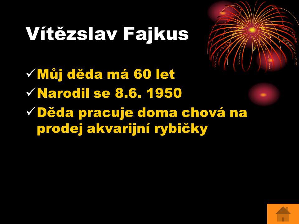 Vítězslav Fajkus Můj děda má 60 let Narodil se 8.6. 1950 Děda pracuje doma chová na prodej akvarijní rybičky