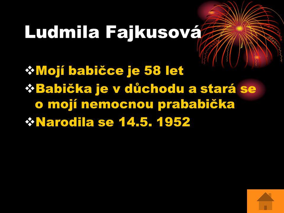 Ludmila Fajkusová  Mojí babičce je 58 let  Babička je v důchodu a stará se o mojí nemocnou prababička  Narodila se 14.5. 1952
