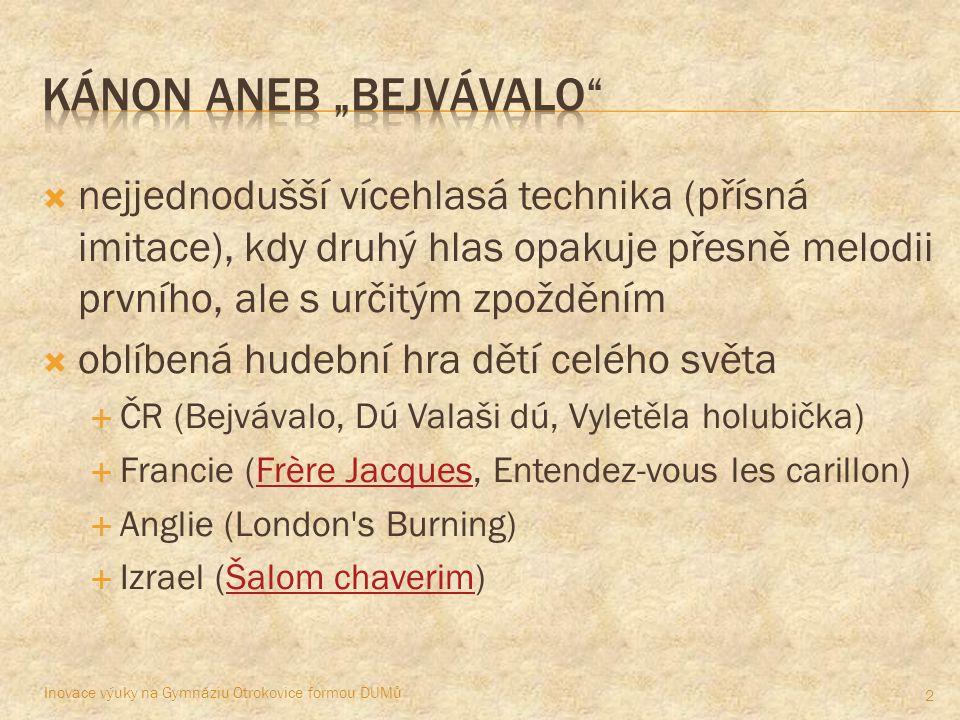  nejjednodušší vícehlasá technika (přísná imitace), kdy druhý hlas opakuje přesně melodii prvního, ale s určitým zpožděním  oblíbená hudební hra dětí celého světa  ČR (Bejvávalo, Dú Valaši dú, Vyletěla holubička)  Francie (Frère Jacques, Entendez-vous les carillon)Frère Jacques  Anglie (London s Burning)  Izrael (Šalom chaverim)Šalom chaverim Inovace výuky na Gymnáziu Otrokovice formou DUMů 2
