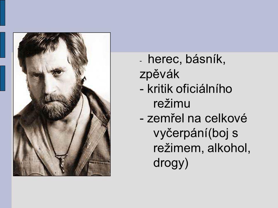- herec, básník, zpěvák - kritik oficiálního režimu - zemřel na celkové vyčerpání(boj s režimem, alkohol, drogy)