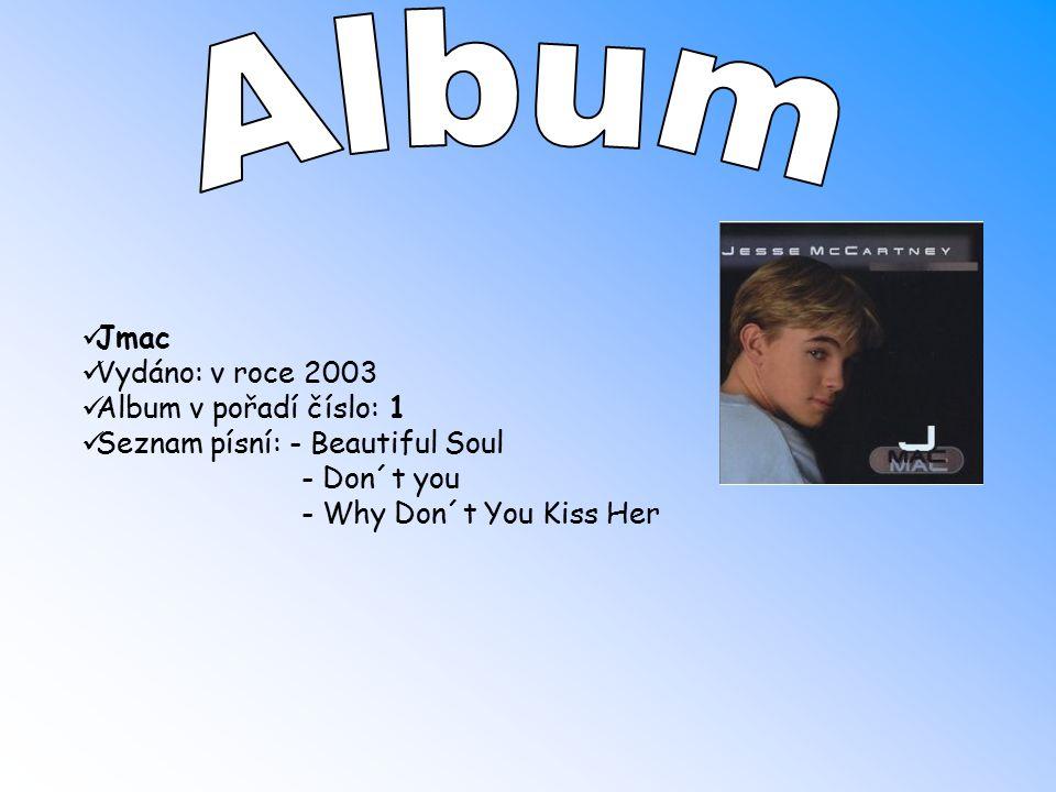 Jmac Vydáno: v roce 2003 Album v pořadí číslo: 1 Seznam písní: - Beautiful Soul - Don´t you - Why Don´t You Kiss Her