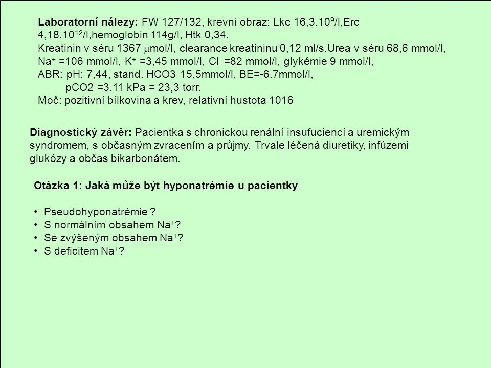 Laboratorní nálezy: FW 127/132, krevní obraz: Lkc 16,3.10 9 /l,Erc 4,18.10 12 /l,hemoglobin 114g/l, Htk 0,34. Kreatinin v séru 1367  mol/l, clearance