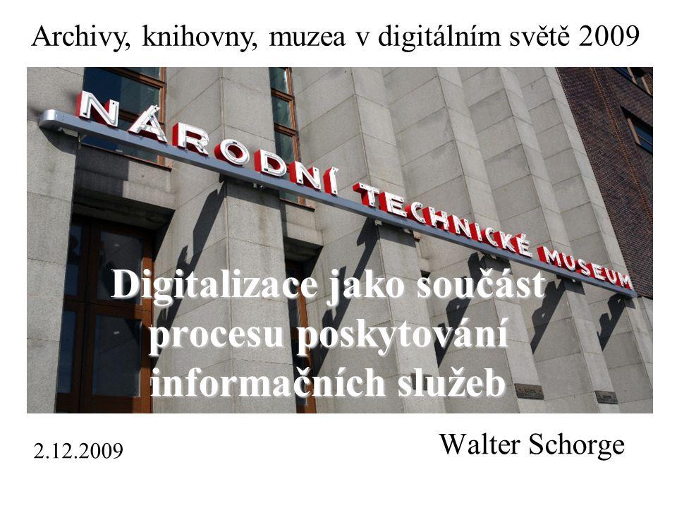 Walter Schorge Digitalizace jako součást procesu poskytování informačních služeb Archivy, knihovny, muzea v digitálním světě 2009 2.12.2009