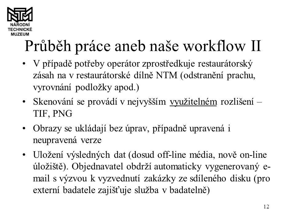 12 Průběh práce aneb naše workflow II V případě potřeby operátor zprostředkuje restaurátorský zásah na v restaurátorské dílně NTM (odstranění prachu, vyrovnání podložky apod.) Skenování se provádí v nejvyšším využitelném rozlišení – TIF, PNG Obrazy se ukládají bez úprav, případně upravená i neupravená verze Uložení výsledných dat (dosud off-line média, nově on-line úložiště).