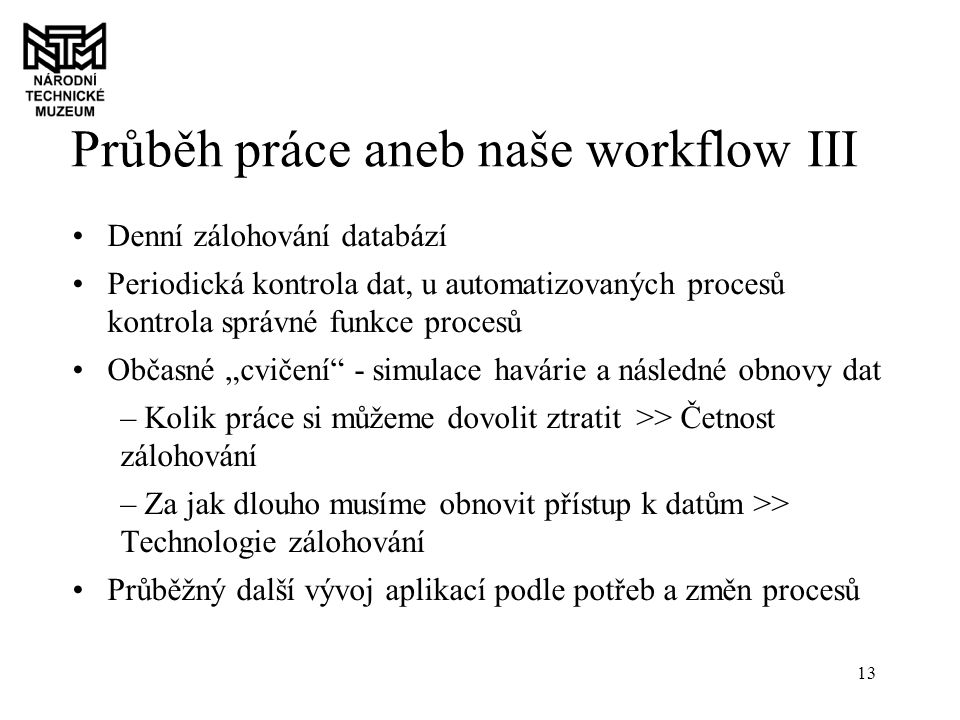 """13 Průběh práce aneb naše workflow III Denní zálohování databází Periodická kontrola dat, u automatizovaných procesů kontrola správné funkce procesů Občasné """"cvičení - simulace havárie a následné obnovy dat – Kolik práce si můžeme dovolit ztratit >> Četnost zálohování – Za jak dlouho musíme obnovit přístup k datům >> Technologie zálohování Průběžný další vývoj aplikací podle potřeb a změn procesů"""