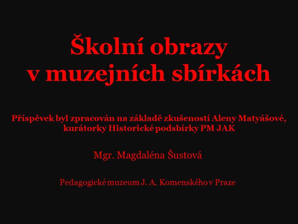 Školní obrazy v muzejních sbírkách Příspěvek byl zpracován na základě zkušeností Aleny Matyášové, kurátorky Historické podsbírky PM JAK Mgr.