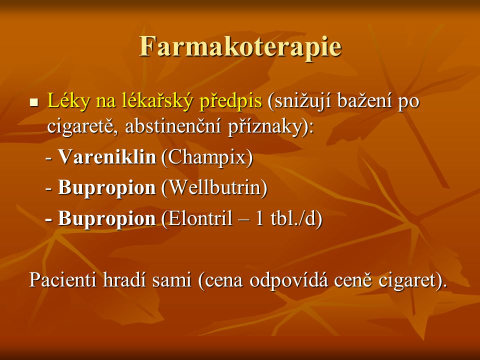 Farmakoterapie Léky na lékařský předpis (snižují bažení po cigaretě, abstinenční příznaky): Léky na lékařský předpis (snižují bažení po cigaretě, abstinenční příznaky): - Vareniklin (Champix) - Vareniklin (Champix) - Bupropion (Wellbutrin) - Bupropion (Wellbutrin) - Bupropion (Elontril – 1 tbl./d) - Bupropion (Elontril – 1 tbl./d) Pacienti hradí sami (cena odpovídá ceně cigaret).