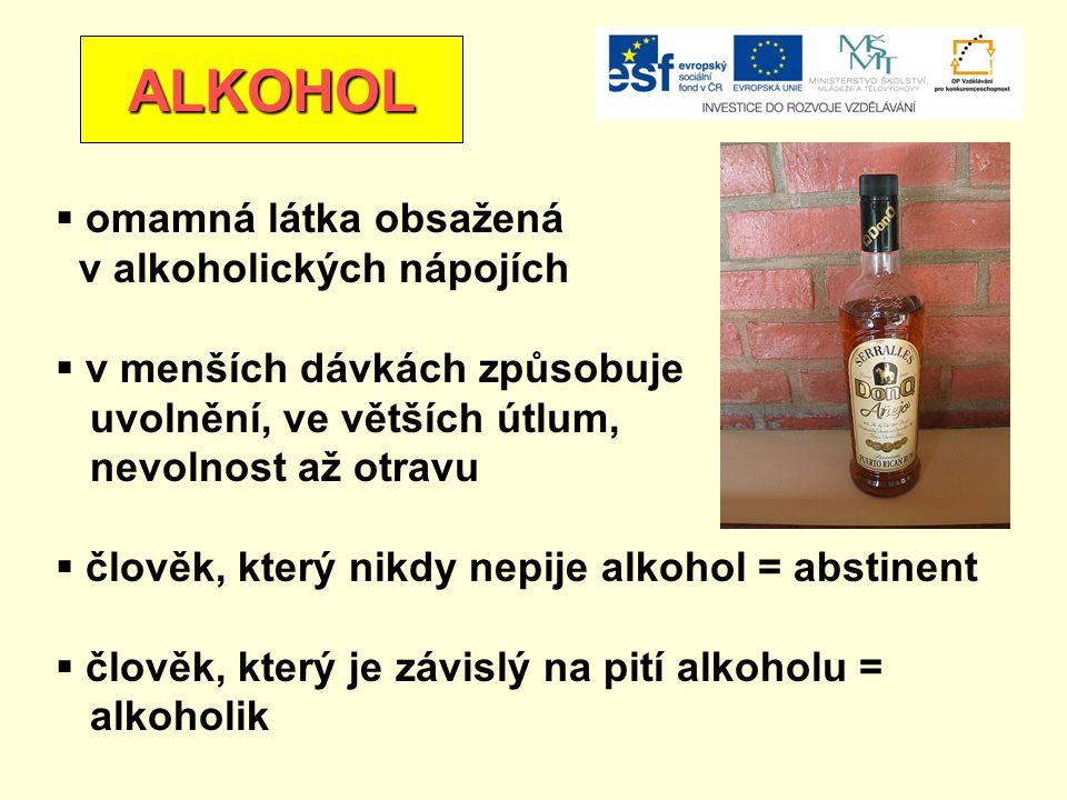 ALKOHOL  omamná látka obsažená v alkoholických nápojích  v menších dávkách způsobuje uvolnění, ve větších útlum, nevolnost až otravu  člověk, který nikdy nepije alkohol = abstinent  člověk, který je závislý na pití alkoholu = alkoholik