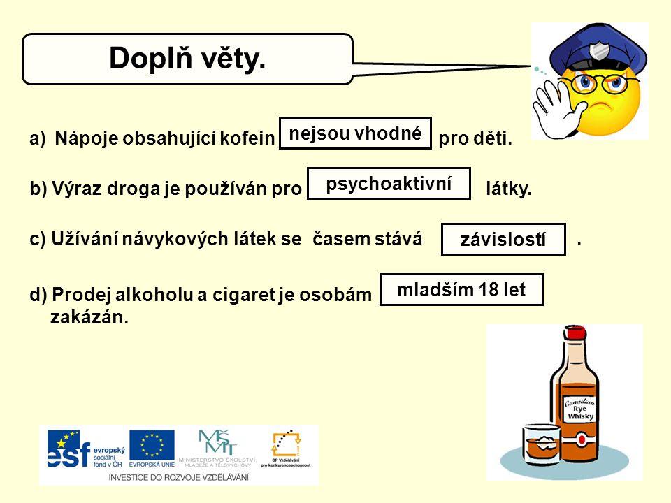 Doplň věty. a)Nápoje obsahující kofein pro děti. nejsou vhodné b) Výraz droga je používán pro látky. psychoaktivní c) Užívání návykových látek se čase