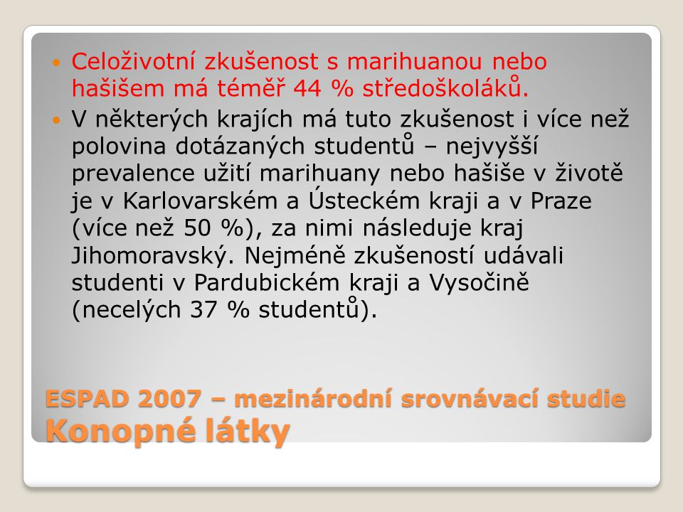 ESPAD 2007 – mezinárodní srovnávací studie Konopné látky Celoživotní zkušenost s marihuanou nebo hašišem má téměř 44 % středoškoláků.